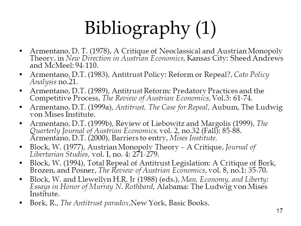 17 Bibliography (1) Armentano, D. T. (1978), A Critique of Neoclassical and Austrian Monopoly Theory, in New Direction in Austrian Economics, Kansas C