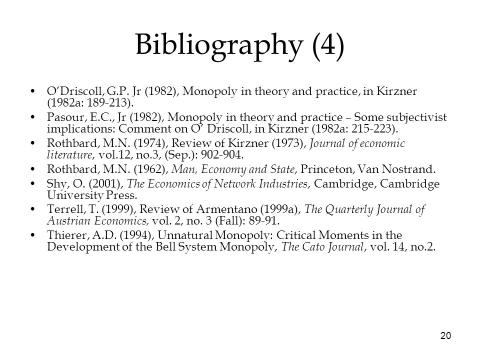 20 Bibliography (4) O'Driscoll, G.P. Jr (1982), Monopoly in theory and practice, in Kirzner (1982a: 189-213). Pasour, E.C., Jr (1982), Monopoly in the