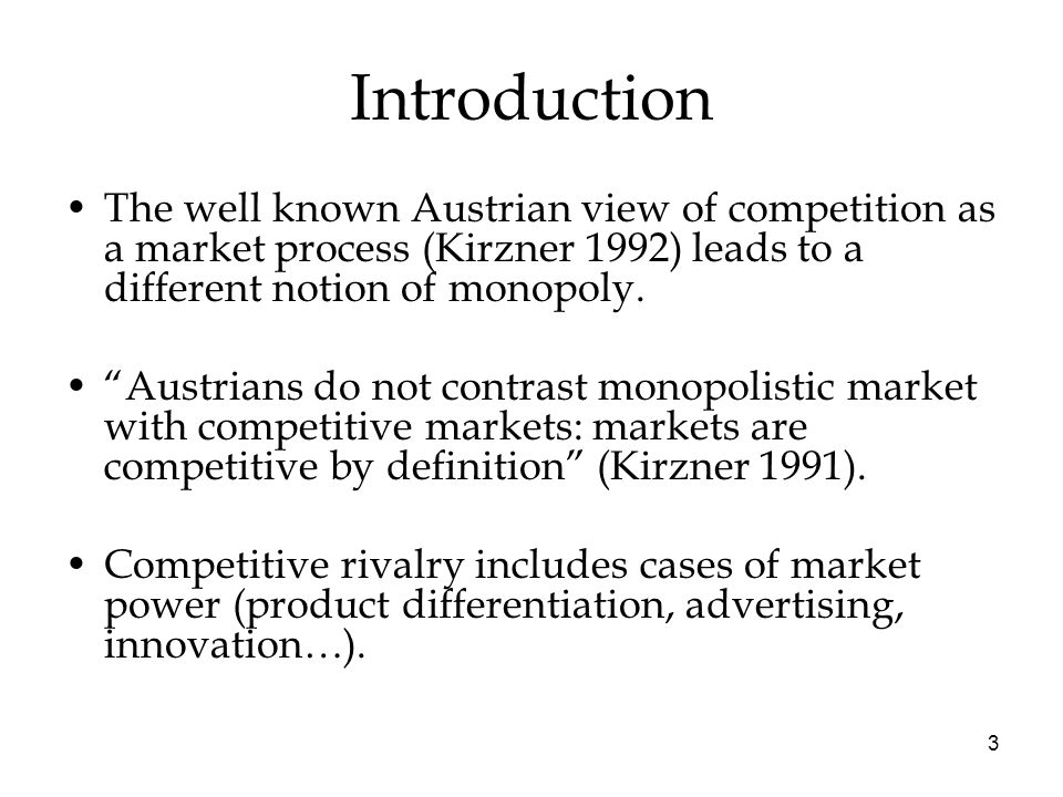 "3 Introduction The well known Austrian view of competition as a market process (Kirzner 1992) leads to a different notion of monopoly. ""Austrians do n"