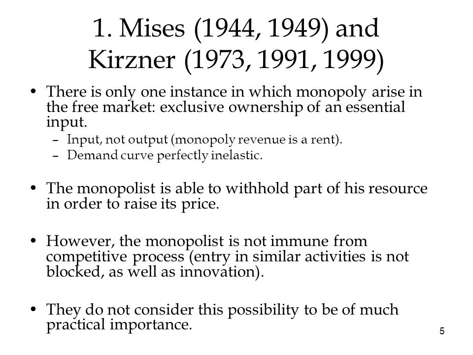 5 1. Mises (1944, 1949) and Kirzner (1973, 1991, 1999) There is only one instance in which monopoly arise in the free market: exclusive ownership of a