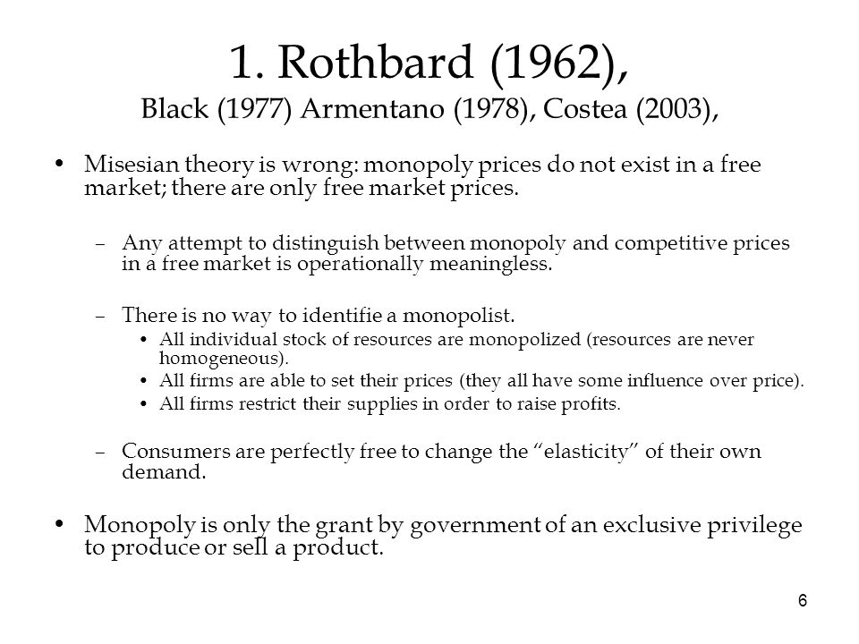 6 1. Rothbard (1962), Black (1977) Armentano (1978), Costea (2003), Misesian theory is wrong: monopoly prices do not exist in a free market; there are