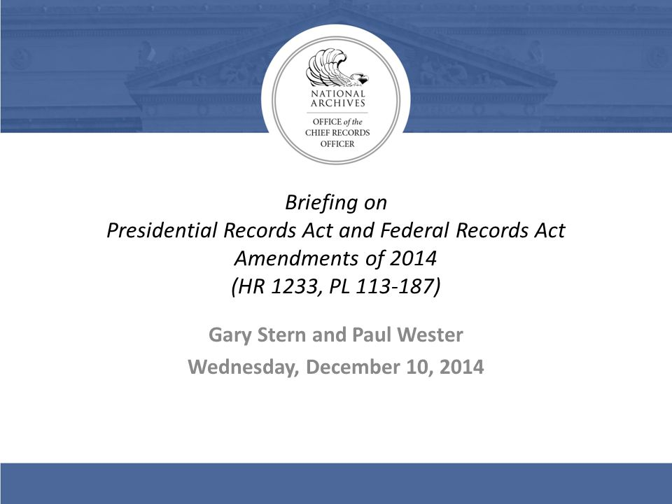Briefing on Presidential Records Act and Federal Records Act Amendments of 2014 (HR 1233, PL 113-187) Gary Stern and Paul Wester Wednesday, December 10, 2014