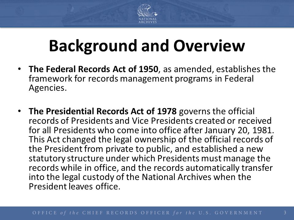 Background and Overview The Federal Records Act of 1950, as amended, establishes the framework for records management programs in Federal Agencies. Th
