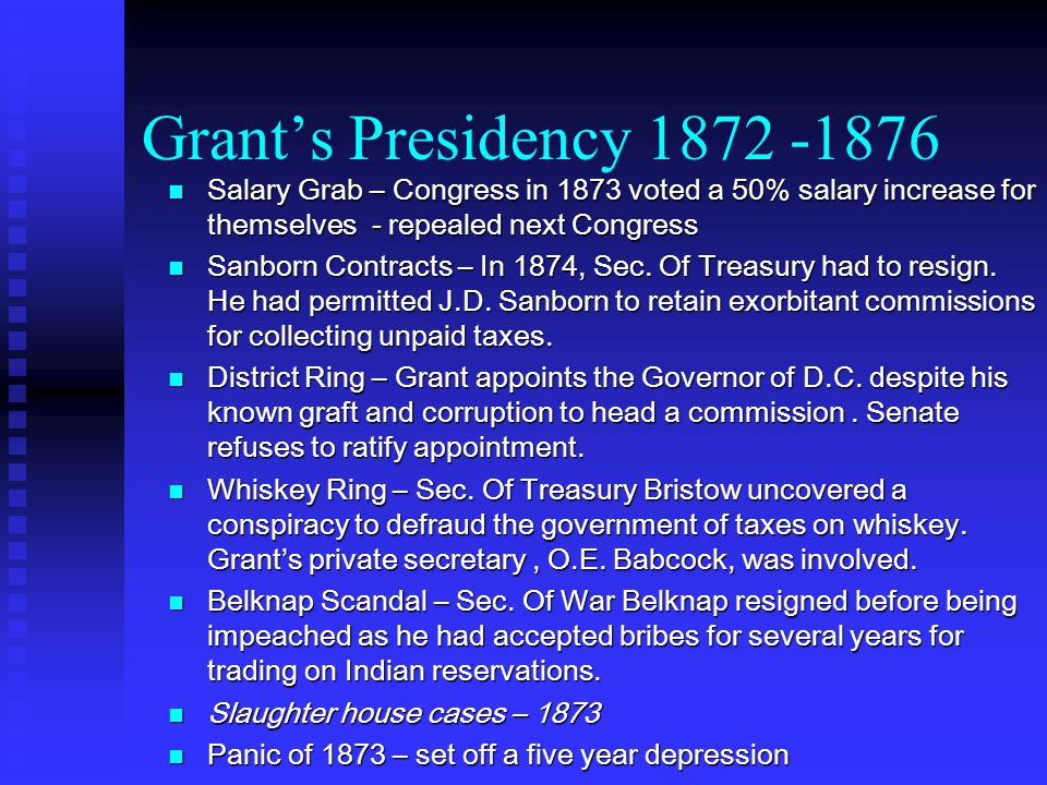 Grant's Presidency 1872 -1876 Salary Grab – Congress in 1873 voted a 50% salary increase for themselves - repealed next Congress Salary Grab – Congress in 1873 voted a 50% salary increase for themselves - repealed next Congress Sanborn Contracts – In 1874, Sec.