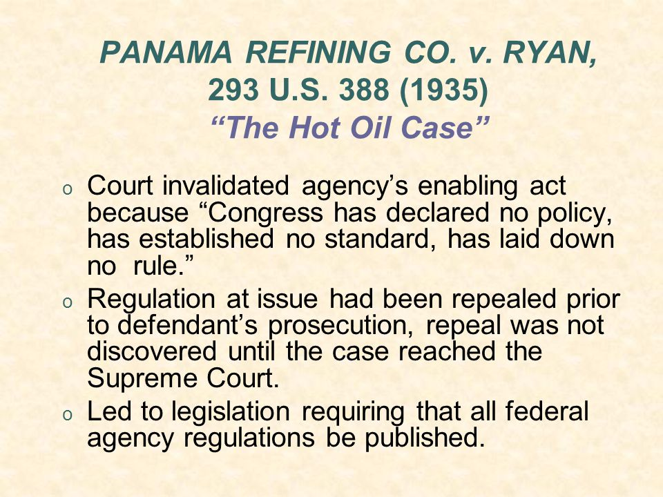 "PANAMA REFINING CO. v. RYAN, 293 U.S. 388 (1935) ""The Hot Oil Case"" o Court invalidated agency's enabling act because ""Congress has declared no policy"