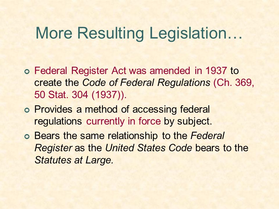 More Resulting Legislation… Federal Register Act was amended in 1937 to create the Code of Federal Regulations (Ch. 369, 50 Stat. 304 (1937)). Provide