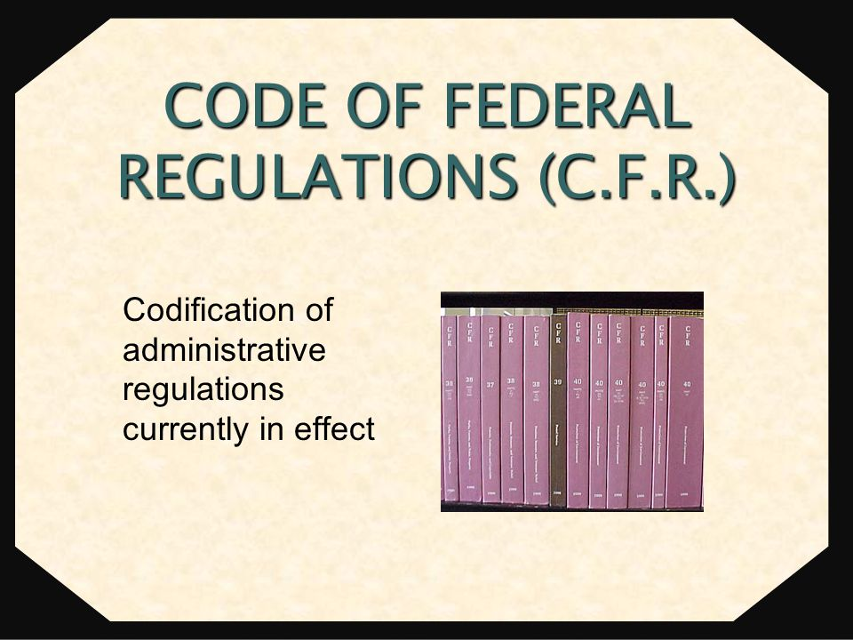 Codification of administrative regulations currently in effect CODE OF FEDERAL REGULATIONS (C.F.R.)