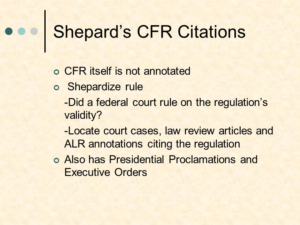 Shepard's CFR Citations CFR itself is not annotated Shepardize rule -Did a federal court rule on the regulation's validity? -Locate court cases, law r