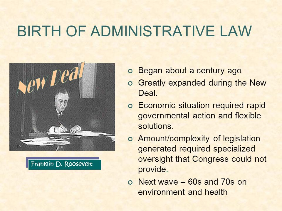 BIRTH OF ADMINISTRATIVE LAW Franklin D. Roosevelt Began about a century ago Greatly expanded during the New Deal. Economic situation required rapid go