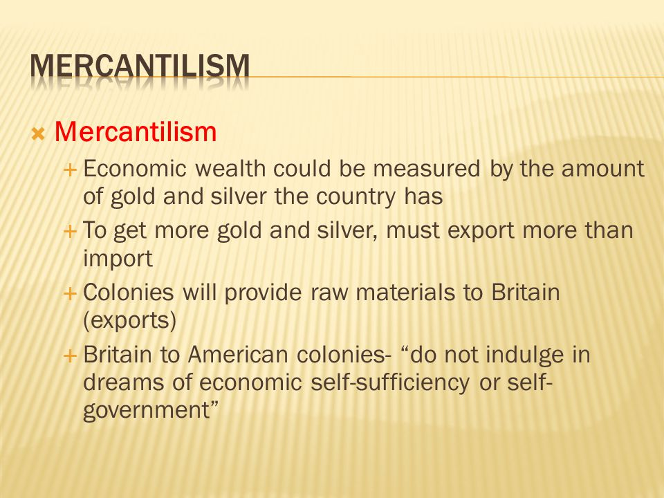  Mercantilism  Economic wealth could be measured by the amount of gold and silver the country has  To get more gold and silver, must export more than import  Colonies will provide raw materials to Britain (exports)  Britain to American colonies- do not indulge in dreams of economic self-sufficiency or self- government