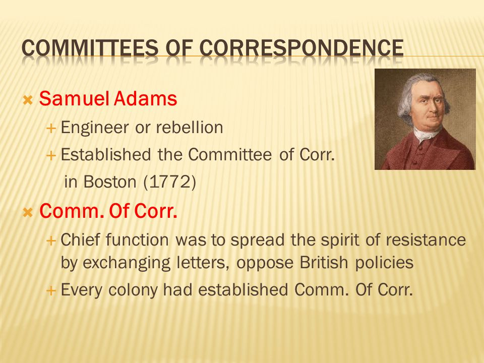  Samuel Adams  Engineer or rebellion  Established the Committee of Corr. in Boston (1772)  Comm. Of Corr.  Chief function was to spread the spiri