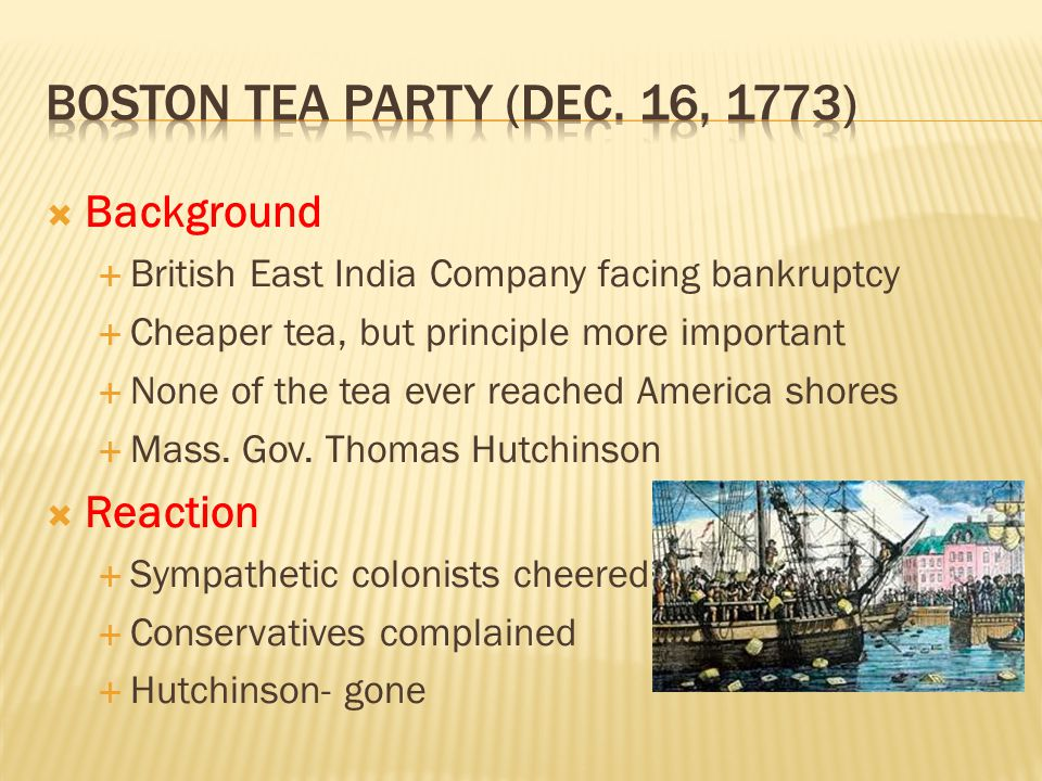  Background  British East India Company facing bankruptcy  Cheaper tea, but principle more important  None of the tea ever reached America shores  Mass.