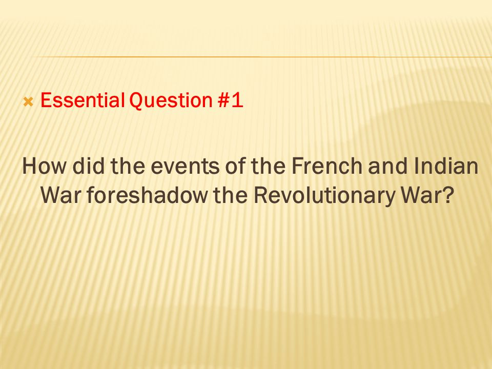  Essential Question #1 How did the events of the French and Indian War foreshadow the Revolutionary War?