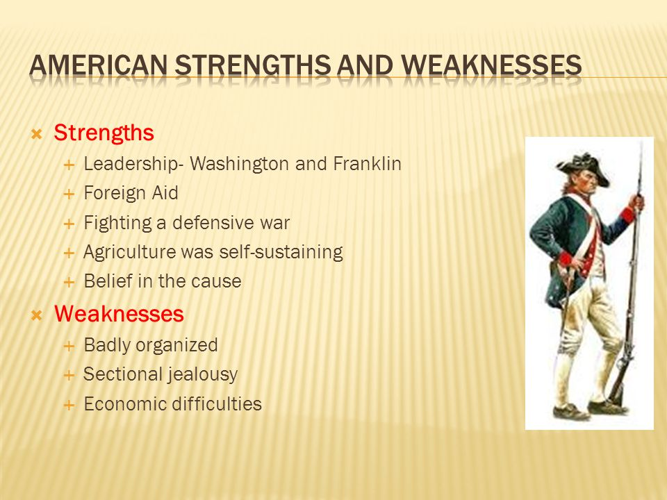  Strengths  Leadership- Washington and Franklin  Foreign Aid  Fighting a defensive war  Agriculture was self-sustaining  Belief in the cause  Weaknesses  Badly organized  Sectional jealousy  Economic difficulties