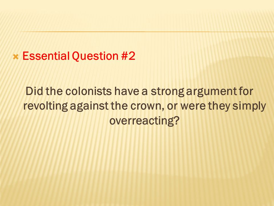  Essential Question #2 Did the colonists have a strong argument for revolting against the crown, or were they simply overreacting?