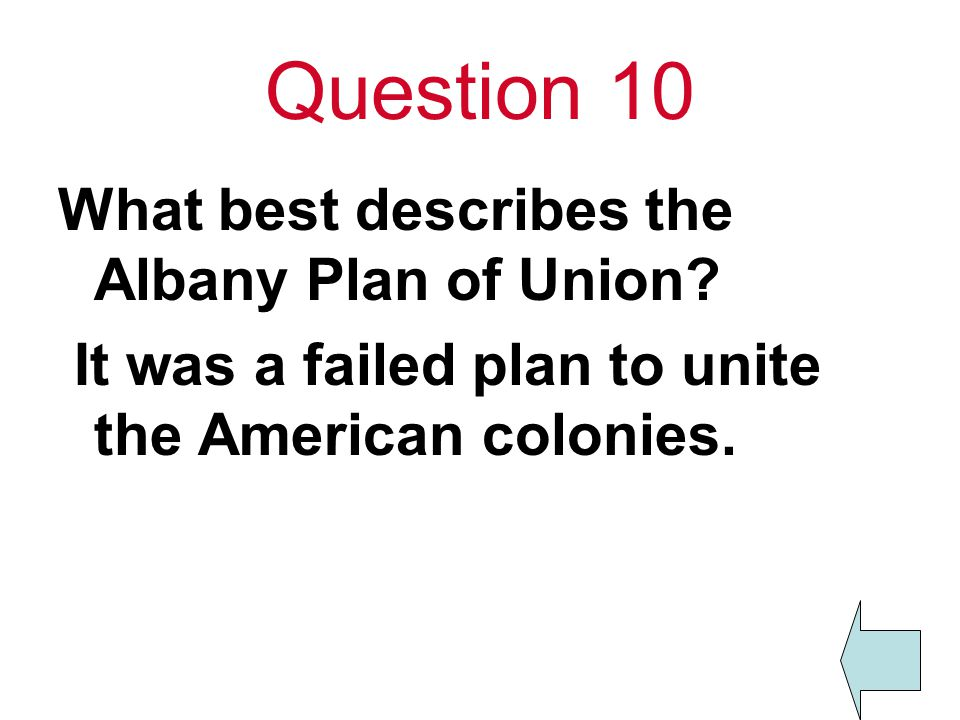 Question 10 What best describes the Albany Plan of Union? It was a failed plan to unite the American colonies.