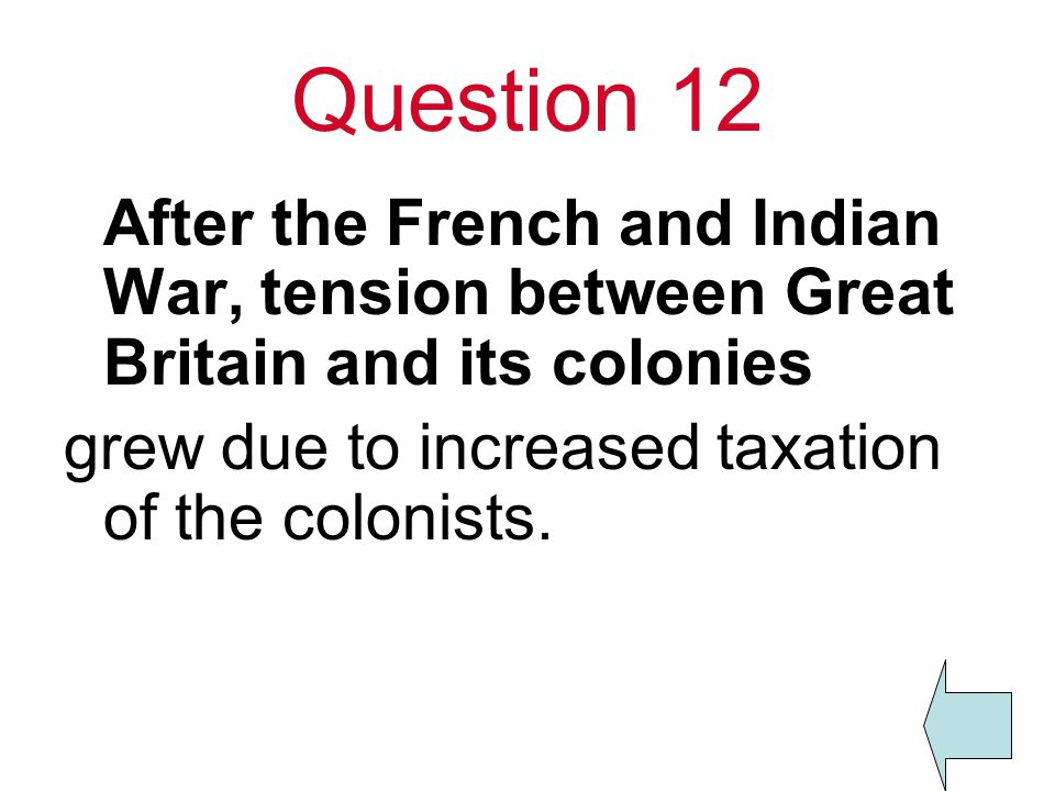 Question 12 After the French and Indian War, tension between Great Britain and its colonies grew due to increased taxation of the colonists.