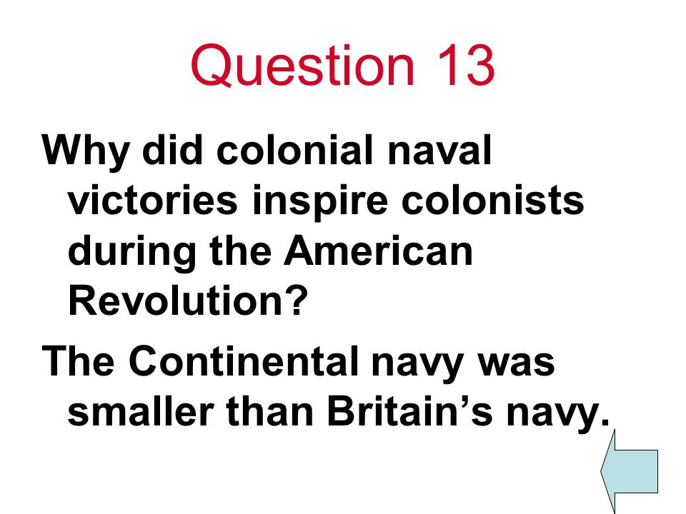 Question 13 Why did colonial naval victories inspire colonists during the American Revolution? The Continental navy was smaller than Britain's navy.