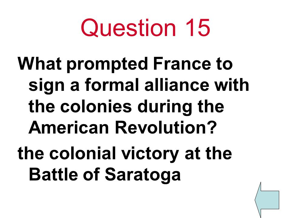 Question 15 What prompted France to sign a formal alliance with the colonies during the American Revolution? the colonial victory at the Battle of Sar