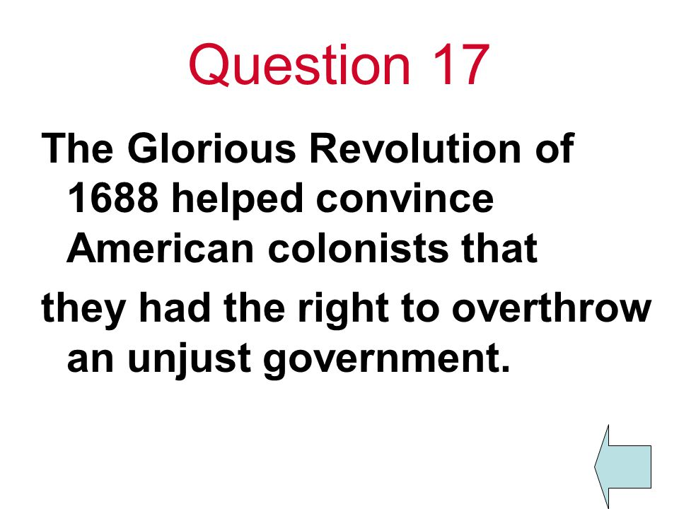 Question 17 The Glorious Revolution of 1688 helped convince American colonists that they had the right to overthrow an unjust government.
