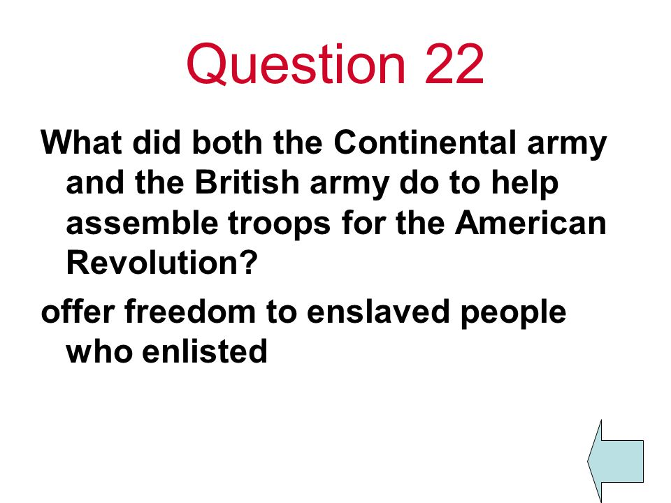 Question 22 What did both the Continental army and the British army do to help assemble troops for the American Revolution? offer freedom to enslaved