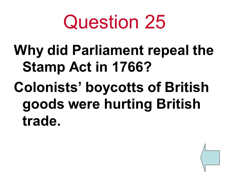 Question 25 Why did Parliament repeal the Stamp Act in 1766? Colonists' boycotts of British goods were hurting British trade.