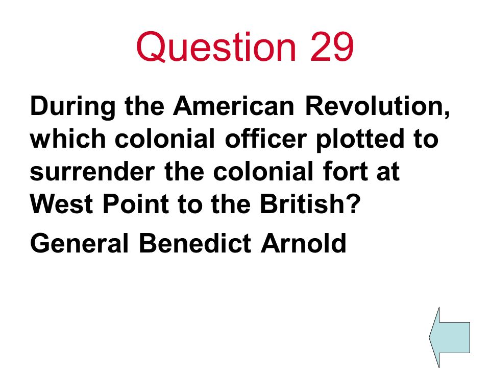 Question 29 During the American Revolution, which colonial officer plotted to surrender the colonial fort at West Point to the British? General Benedi