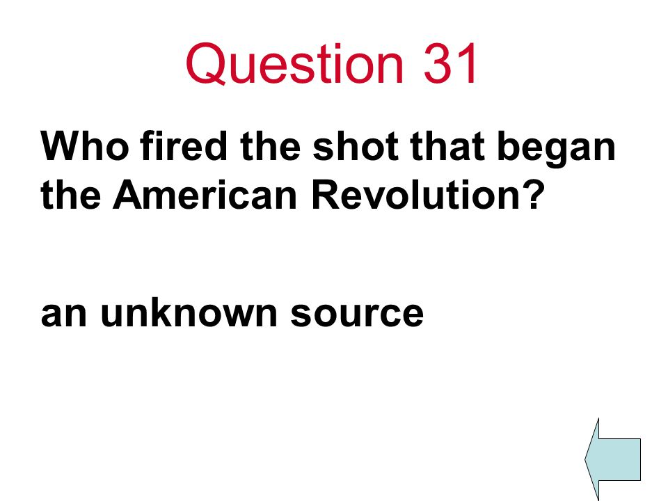 Question 31 Who fired the shot that began the American Revolution? an unknown source
