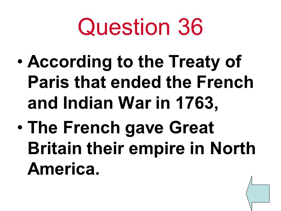 Question 36 According to the Treaty of Paris that ended the French and Indian War in 1763, The French gave Great Britain their empire in North America