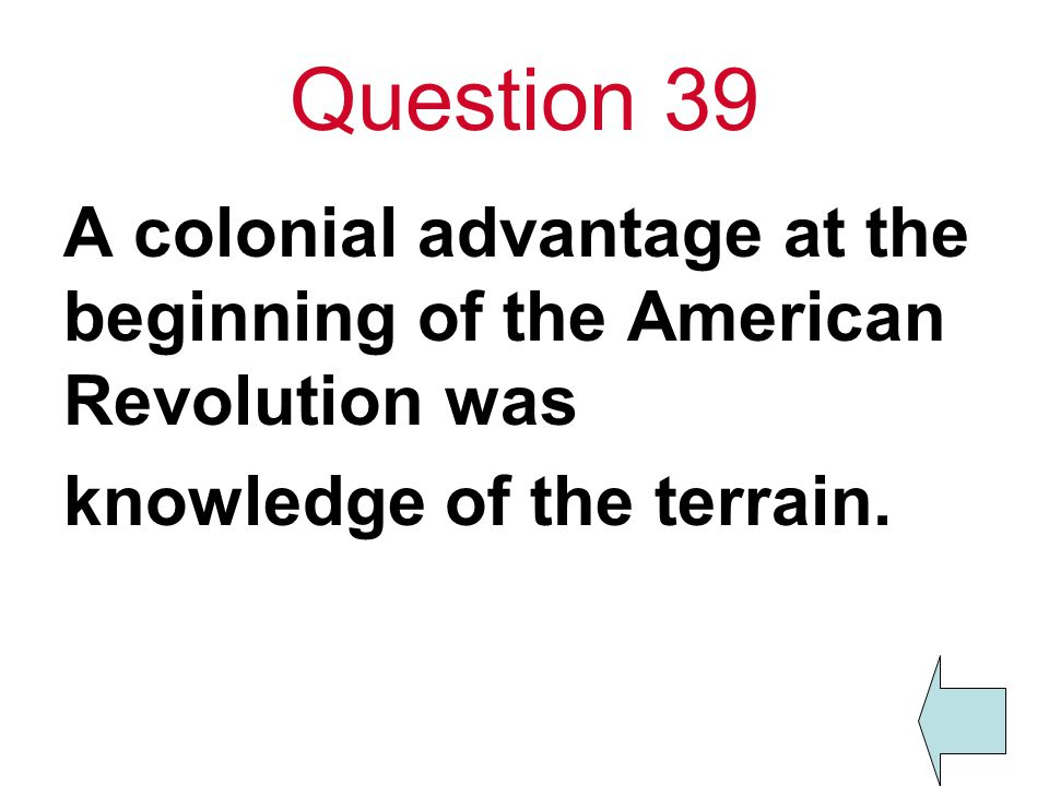 Question 39 A colonial advantage at the beginning of the American Revolution was knowledge of the terrain.