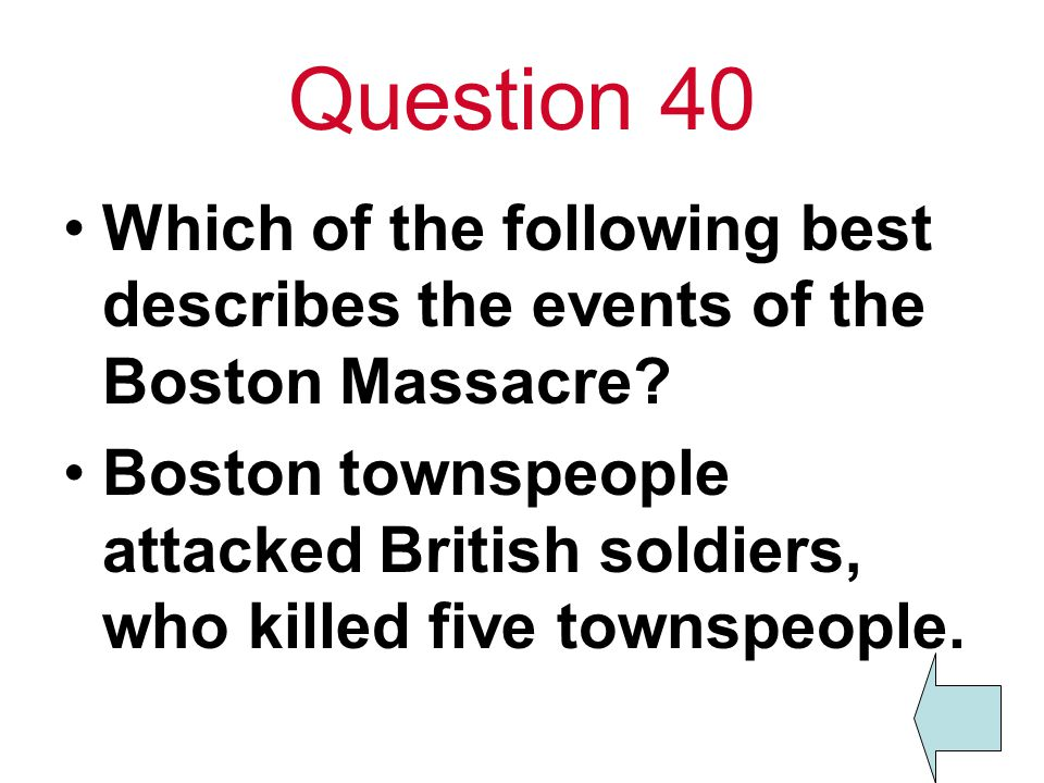 Question 40 Which of the following best describes the events of the Boston Massacre? Boston townspeople attacked British soldiers, who killed five tow