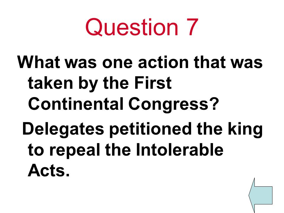 Question 7 What was one action that was taken by the First Continental Congress? Delegates petitioned the king to repeal the Intolerable Acts.