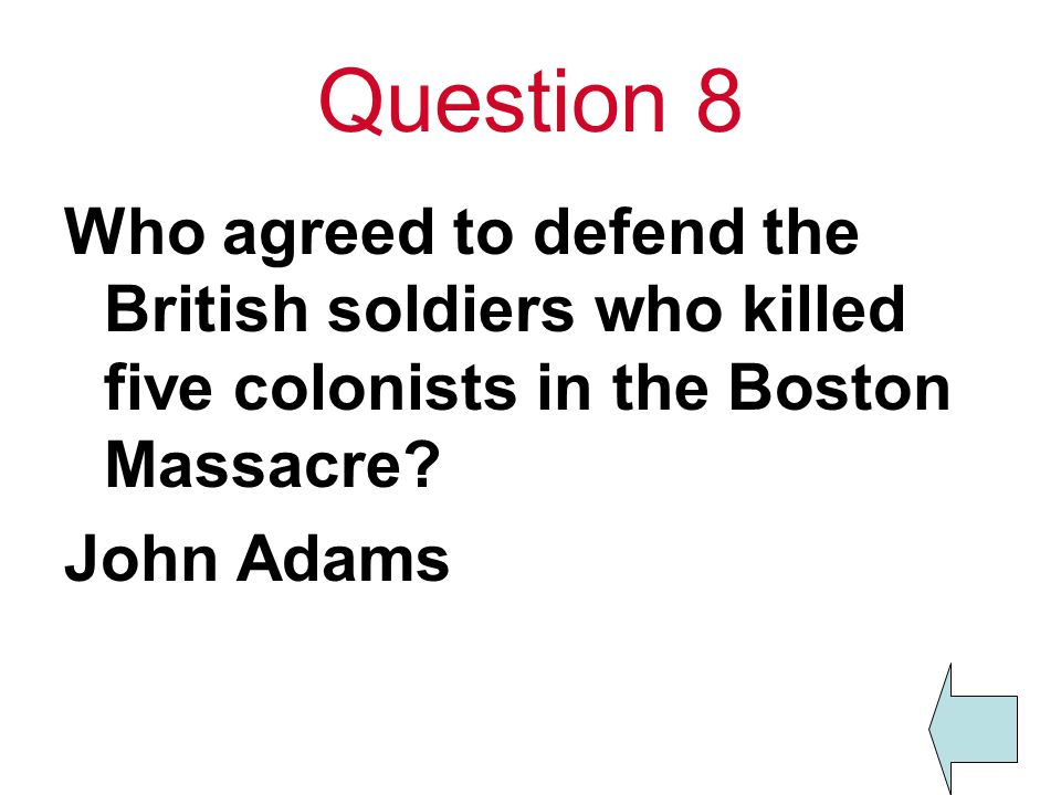 Question 8 Who agreed to defend the British soldiers who killed five colonists in the Boston Massacre? John Adams