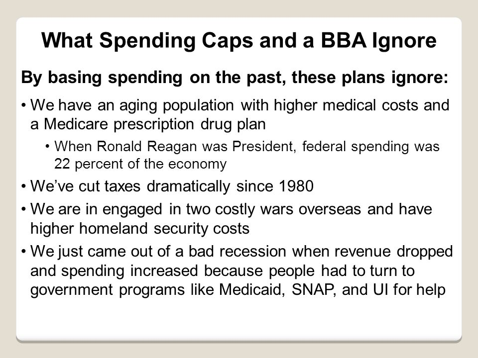 What Spending Caps and a BBA Ignore By basing spending on the past, these plans ignore: We have an aging population with higher medical costs and a Medicare prescription drug plan When Ronald Reagan was President, federal spending was 22 percent of the economy We've cut taxes dramatically since 1980 We are in engaged in two costly wars overseas and have higher homeland security costs We just came out of a bad recession when revenue dropped and spending increased because people had to turn to government programs like Medicaid, SNAP, and UI for help