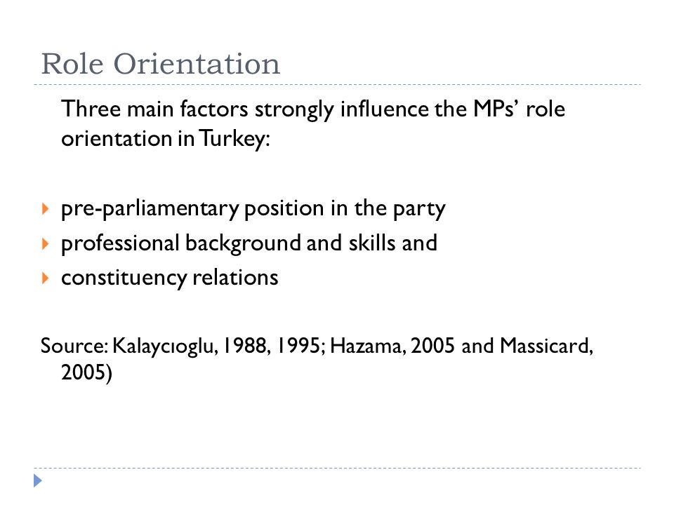 Role Orientation Three main factors strongly influence the MPs' role orientation in Turkey:  pre-parliamentary position in the party  professional background and skills and  constituency relations Source: Kalaycıoglu, 1988, 1995; Hazama, 2005 and Massicard, 2005)