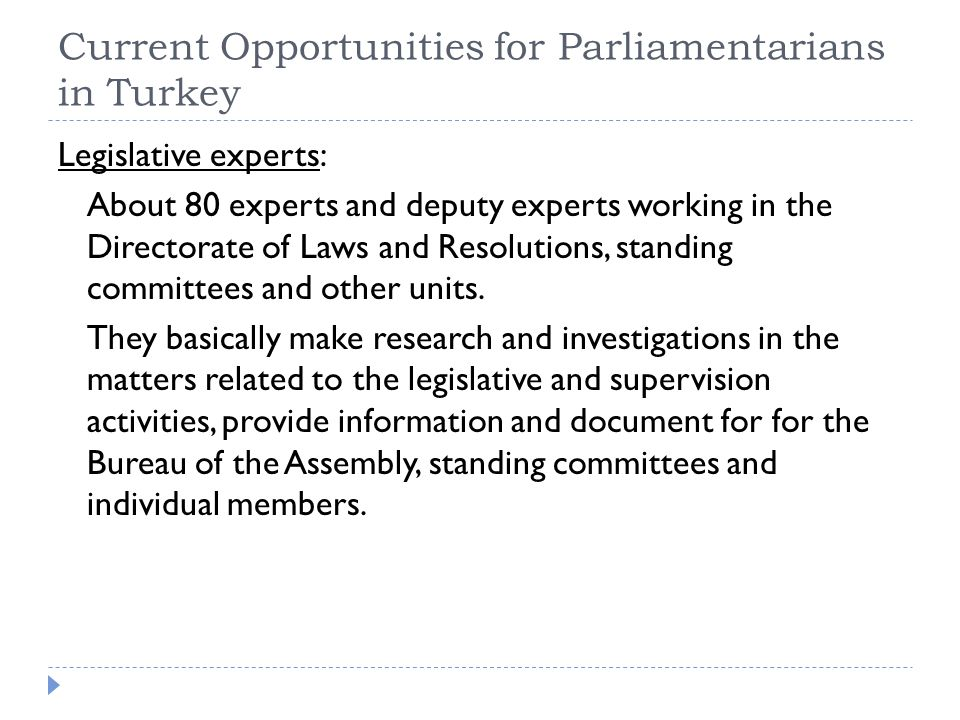 Current Opportunities for Parliamentarians in Turkey Legislative experts: About 80 experts and deputy experts working in the Directorate of Laws and Resolutions, standing committees and other units.