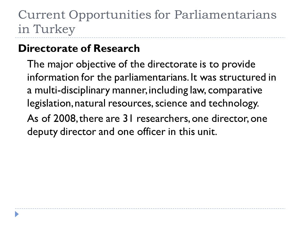 Current Opportunities for Parliamentarians in Turkey Directorate of Research The major objective of the directorate is to provide information for the parliamentarians.