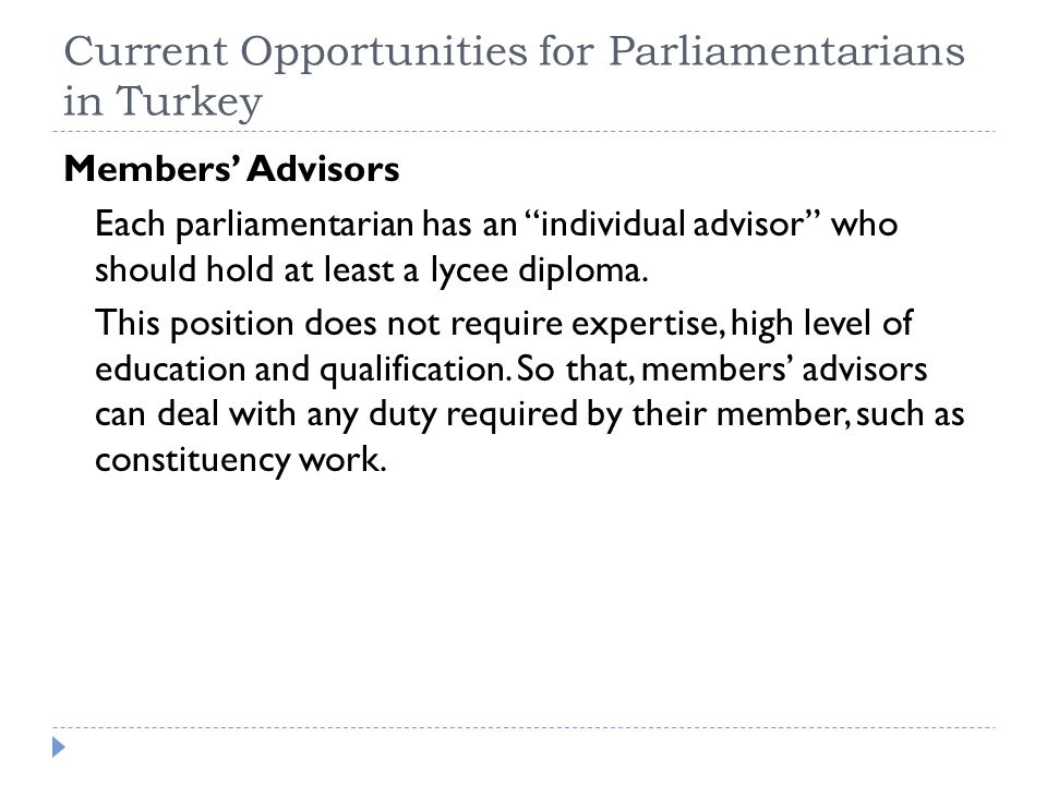 "Current Opportunities for Parliamentarians in Turkey Members' Advisors Each parliamentarian has an ""individual advisor"" who should hold at least a lyc"