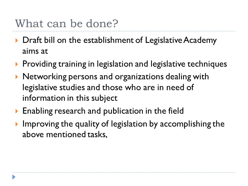 What can be done?  Draft bill on the establishment of Legislative Academy aims at  Providing training in legislation and legislative techniques  Ne