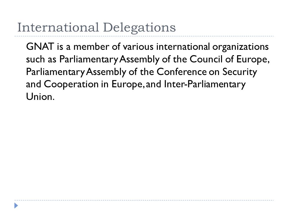 International Delegations GNAT is a member of various international organizations such as Parliamentary Assembly of the Council of Europe, Parliamentary Assembly of the Conference on Security and Cooperation in Europe, and Inter-Parliamentary Union.