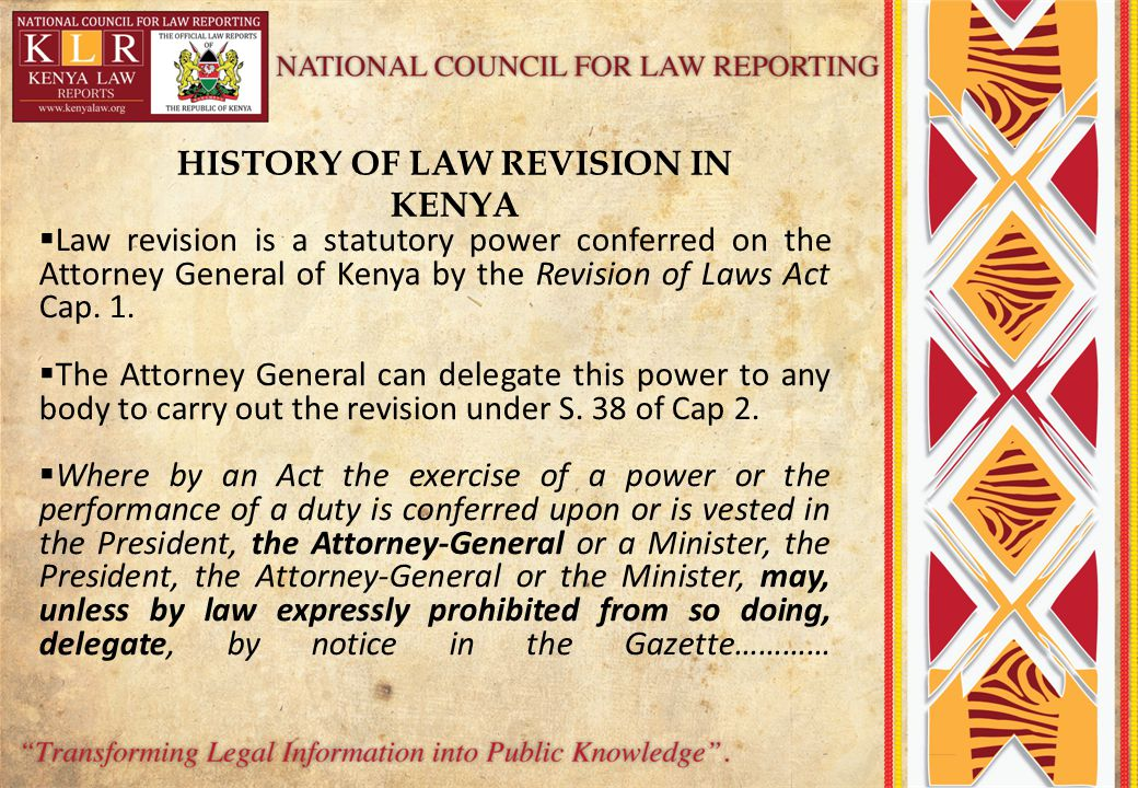 HISTORY OF LAW REVISION IN KENYA  Law revision is a statutory power conferred on the Attorney General of Kenya by the Revision of Laws Act Cap.