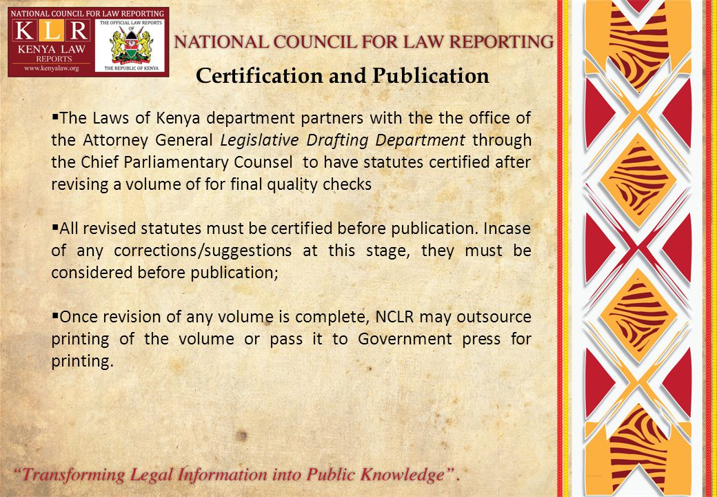  The Laws of Kenya department partners with the the office of the Attorney General Legislative Drafting Department through the Chief Parliamentary Counsel to have statutes certified after revising a volume of for final quality checks  All revised statutes must be certified before publication.