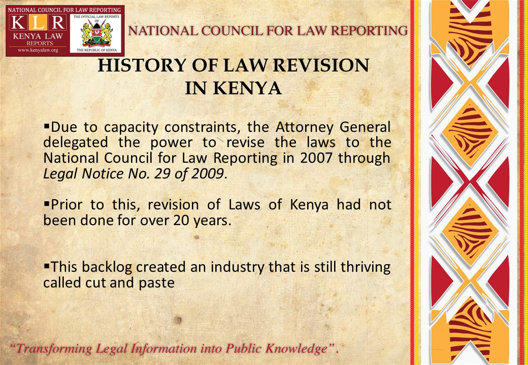 HISTORY OF LAW REVISION IN KENYA  Due to capacity constraints, the Attorney General delegated the power to revise the laws to the National Council for Law Reporting in 2007 through Legal Notice No.