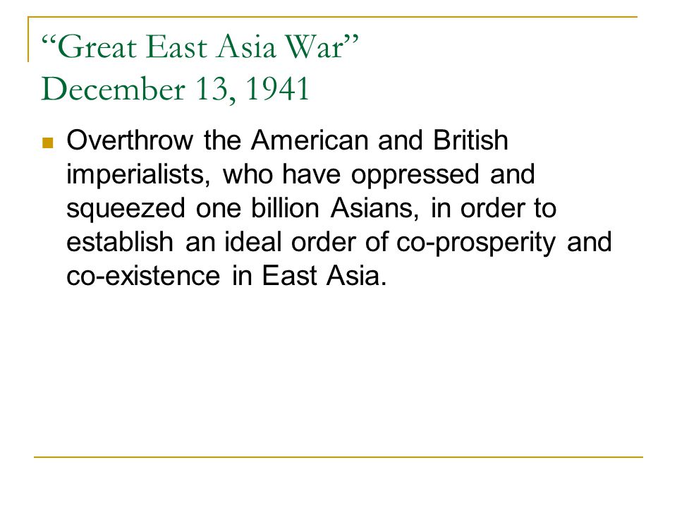 Great East Asia War December 13, 1941 Overthrow the American and British imperialists, who have oppressed and squeezed one billion Asians, in order to establish an ideal order of co-prosperity and co-existence in East Asia.