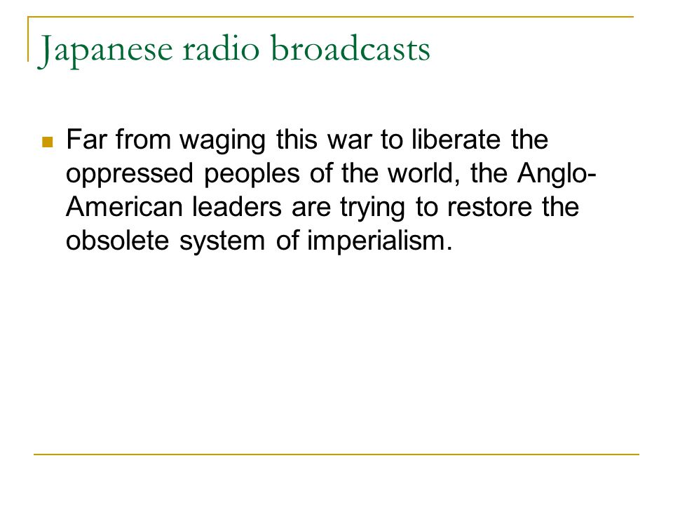 Japanese radio broadcasts Far from waging this war to liberate the oppressed peoples of the world, the Anglo- American leaders are trying to restore t