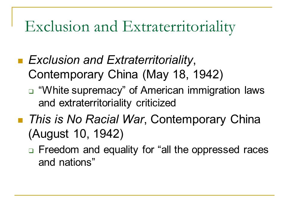 """Exclusion and Extraterritoriality Exclusion and Extraterritoriality, Contemporary China (May 18, 1942)  """"White supremacy"""" of American immigration law"""