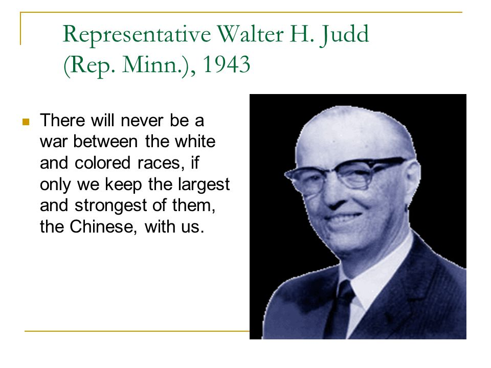 Representative Walter H. Judd (Rep. Minn.), 1943 There will never be a war between the white and colored races, if only we keep the largest and strong