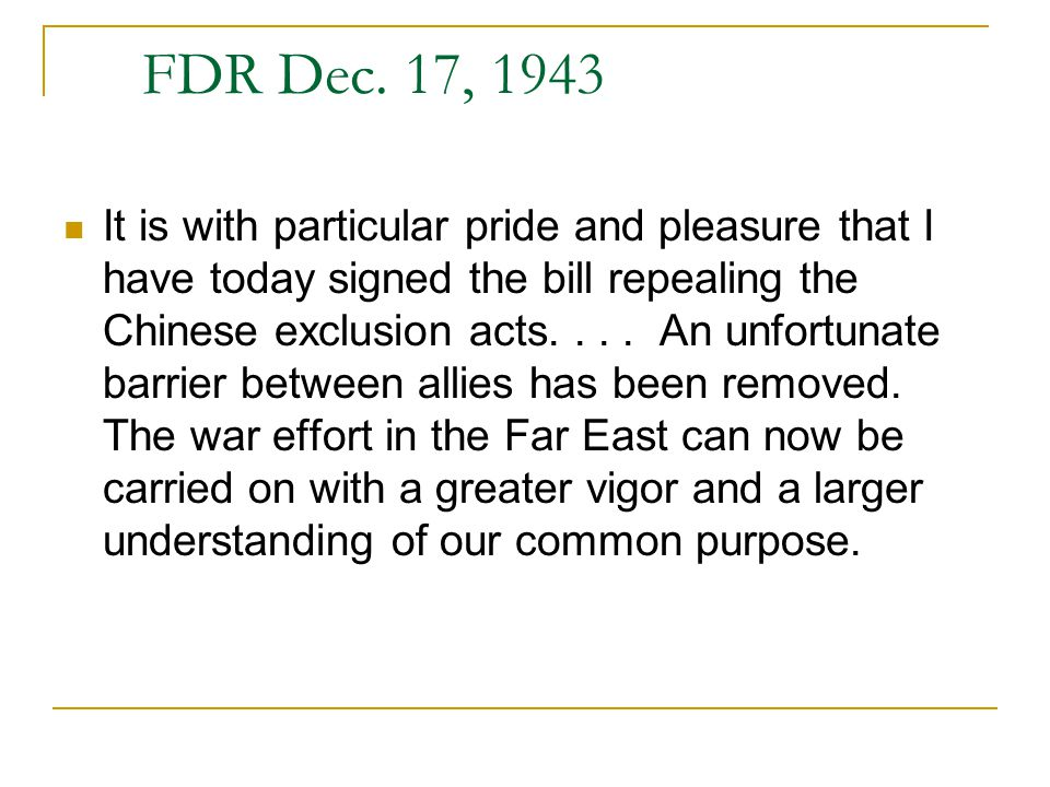 FDR Dec. 17, 1943 It is with particular pride and pleasure that I have today signed the bill repealing the Chinese exclusion acts.... An unfortunate b