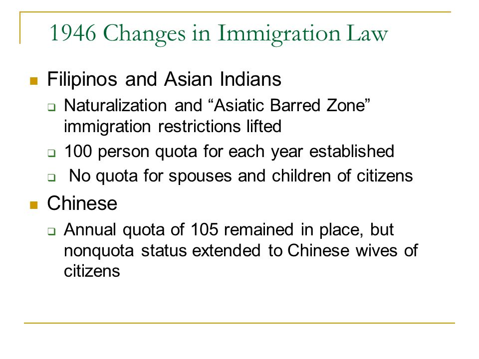 1946 Changes in Immigration Law Filipinos and Asian Indians  Naturalization and Asiatic Barred Zone immigration restrictions lifted  100 person quota for each year established  No quota for spouses and children of citizens Chinese  Annual quota of 105 remained in place, but nonquota status extended to Chinese wives of citizens