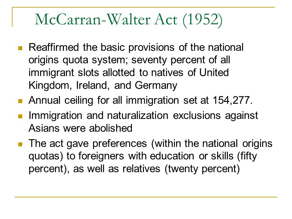 McCarran-Walter Act (1952) Reaffirmed the basic provisions of the national origins quota system; seventy percent of all immigrant slots allotted to na